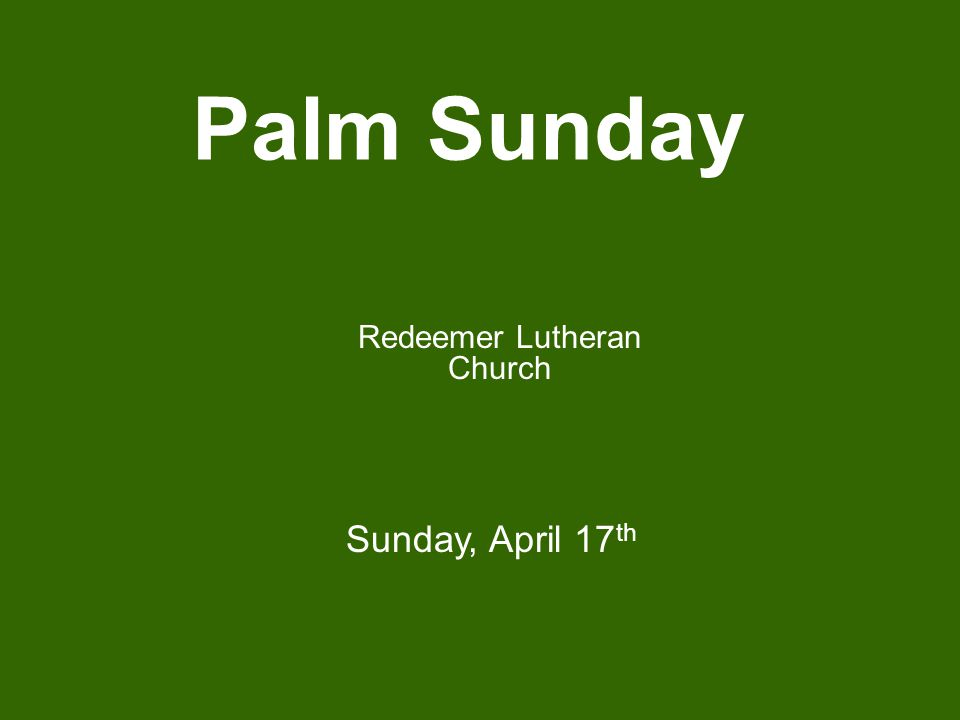 Palm Sunday Redeemer Lutheran Church Sunday, April 17 th