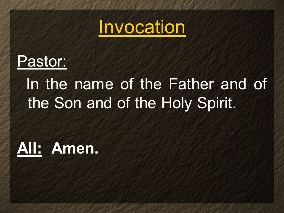 Invocation Pastor: In the name of the Father and of the Son and of the Holy Spirit. All: Amen.