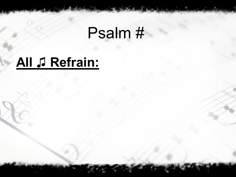 Psalm # All ♫ Refrain: