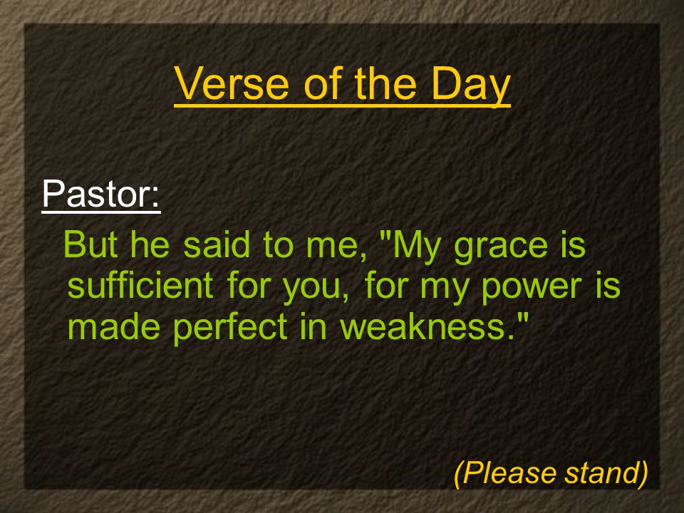 Pastor: But he said to me, My grace is sufficient for you, for my power is made perfect in weakness. Verse of the Day (Please stand)