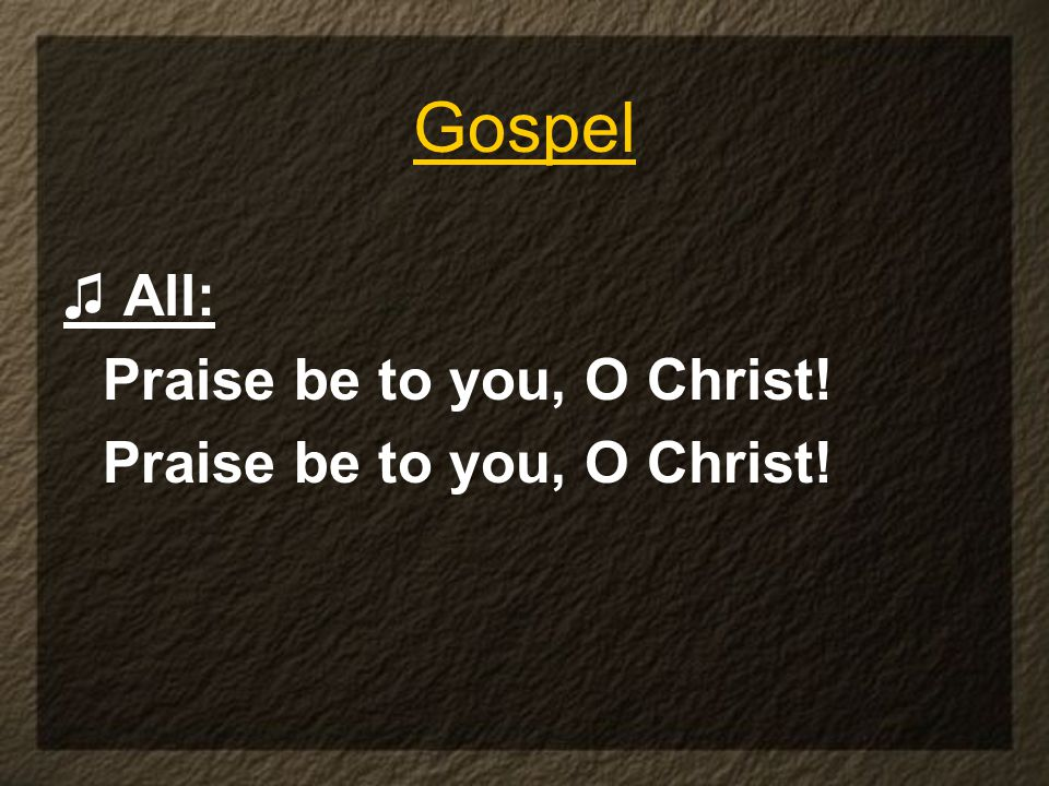♫ All: Praise be to you, O Christ! Gospel