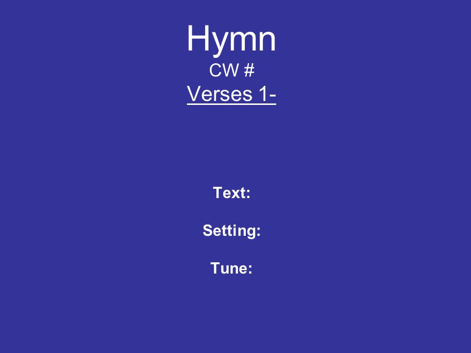 Hymn CW # Verses 1- Text: Setting: Tune: