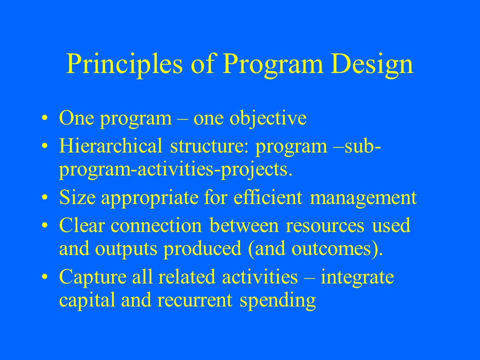 Principles of Program Design One program – one objective Hierarchical structure: program –sub- program-activities-projects.