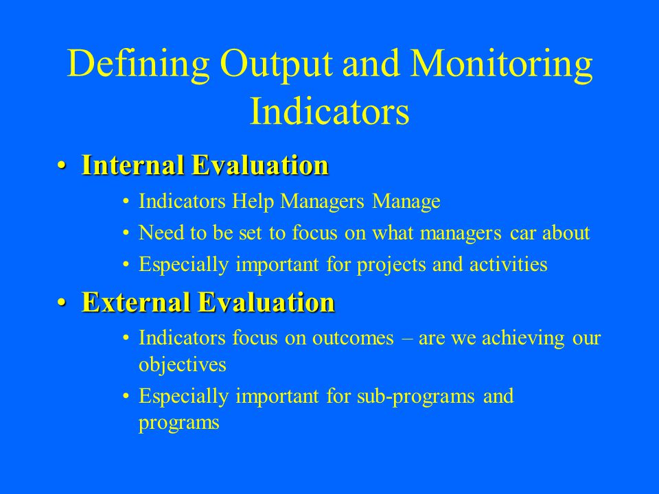 Defining Output and Monitoring Indicators Internal EvaluationInternal Evaluation Indicators Help Managers Manage Need to be set to focus on what managers car about Especially important for projects and activities External EvaluationExternal Evaluation Indicators focus on outcomes – are we achieving our objectives Especially important for sub-programs and programs