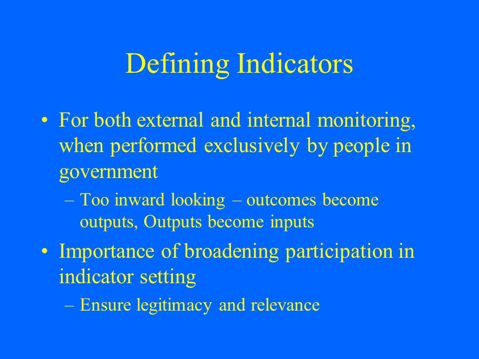 Defining Indicators For both external and internal monitoring, when performed exclusively by people in government –Too inward looking – outcomes become outputs, Outputs become inputs Importance of broadening participation in indicator setting –Ensure legitimacy and relevance