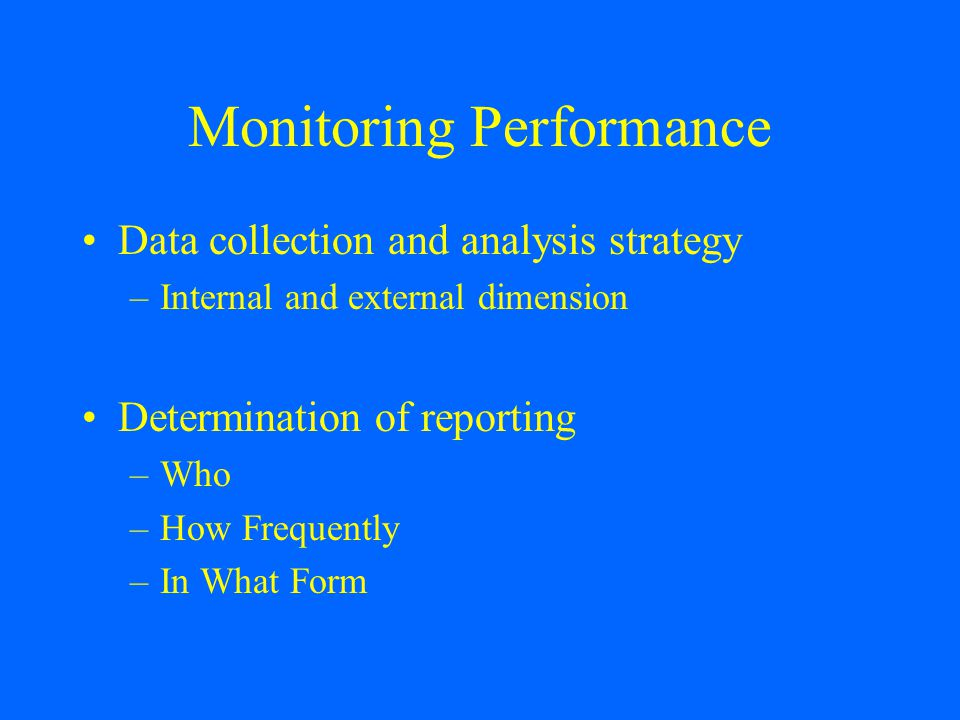 Monitoring Performance Data collection and analysis strategy –Internal and external dimension Determination of reporting –Who –How Frequently –In What Form