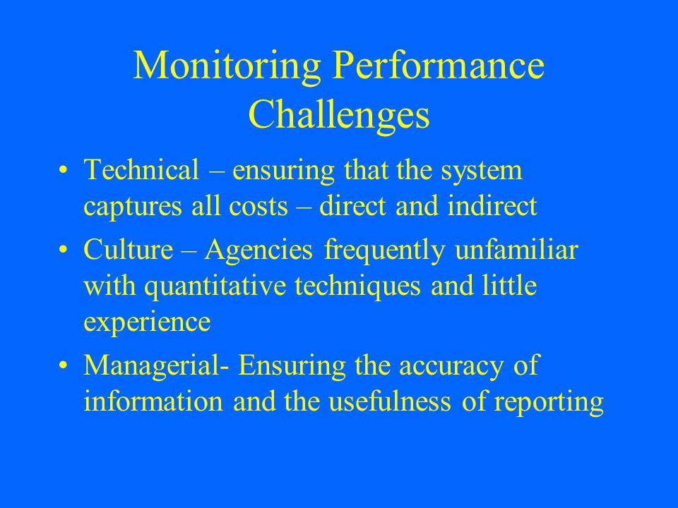 Monitoring Performance Challenges Technical – ensuring that the system captures all costs – direct and indirect Culture – Agencies frequently unfamiliar with quantitative techniques and little experience Managerial- Ensuring the accuracy of information and the usefulness of reporting