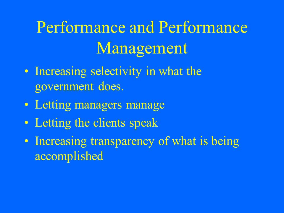 Performance and Performance Management Increasing selectivity in what the government does.