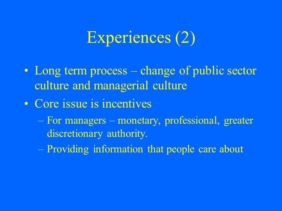 Experiences (2) Long term process – change of public sector culture and managerial culture Core issue is incentives –For managers – monetary, professional, greater discretionary authority.