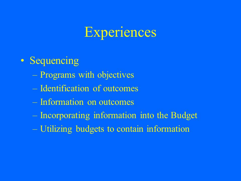 Experiences Sequencing –Programs with objectives –Identification of outcomes –Information on outcomes –Incorporating information into the Budget –Utilizing budgets to contain information