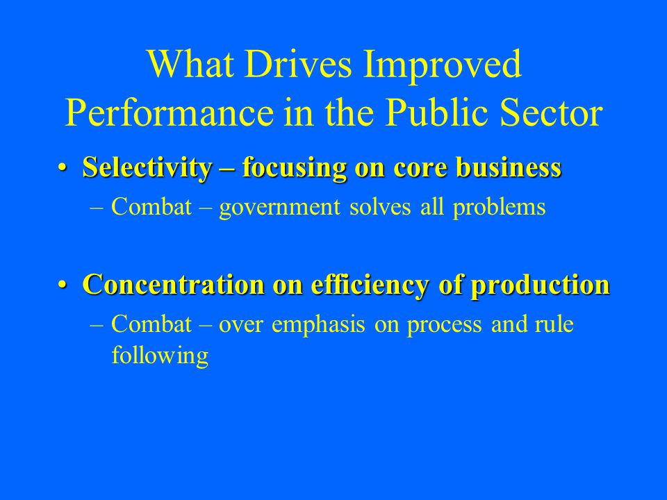 What Drives Improved Performance in the Public Sector Selectivity – focusing on core businessSelectivity – focusing on core business –Combat – government solves all problems Concentration on efficiency of productionConcentration on efficiency of production –Combat – over emphasis on process and rule following