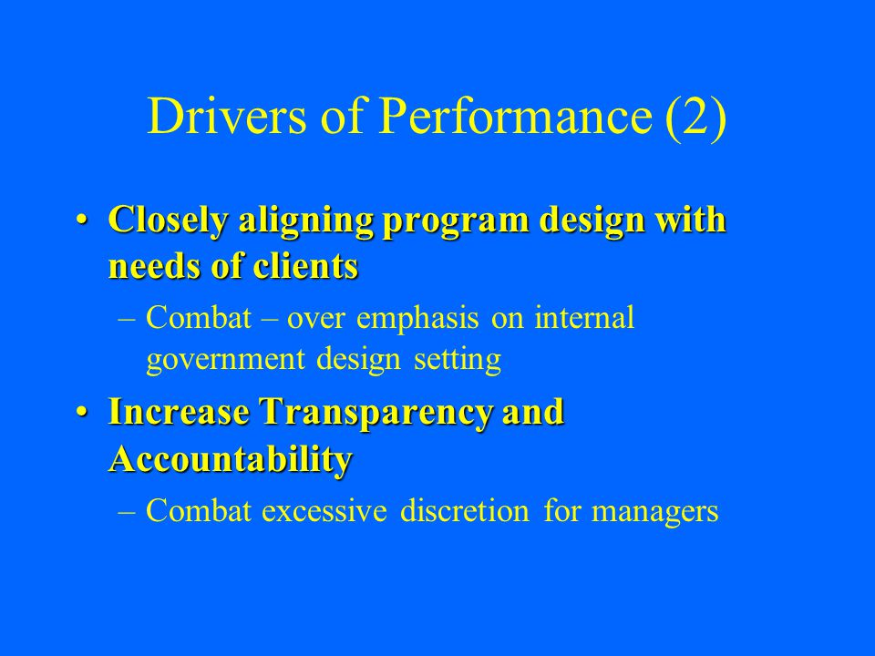 Drivers of Performance (2) Closely aligning program design with needs of clientsClosely aligning program design with needs of clients –Combat – over emphasis on internal government design setting Increase Transparency and AccountabilityIncrease Transparency and Accountability –Combat excessive discretion for managers