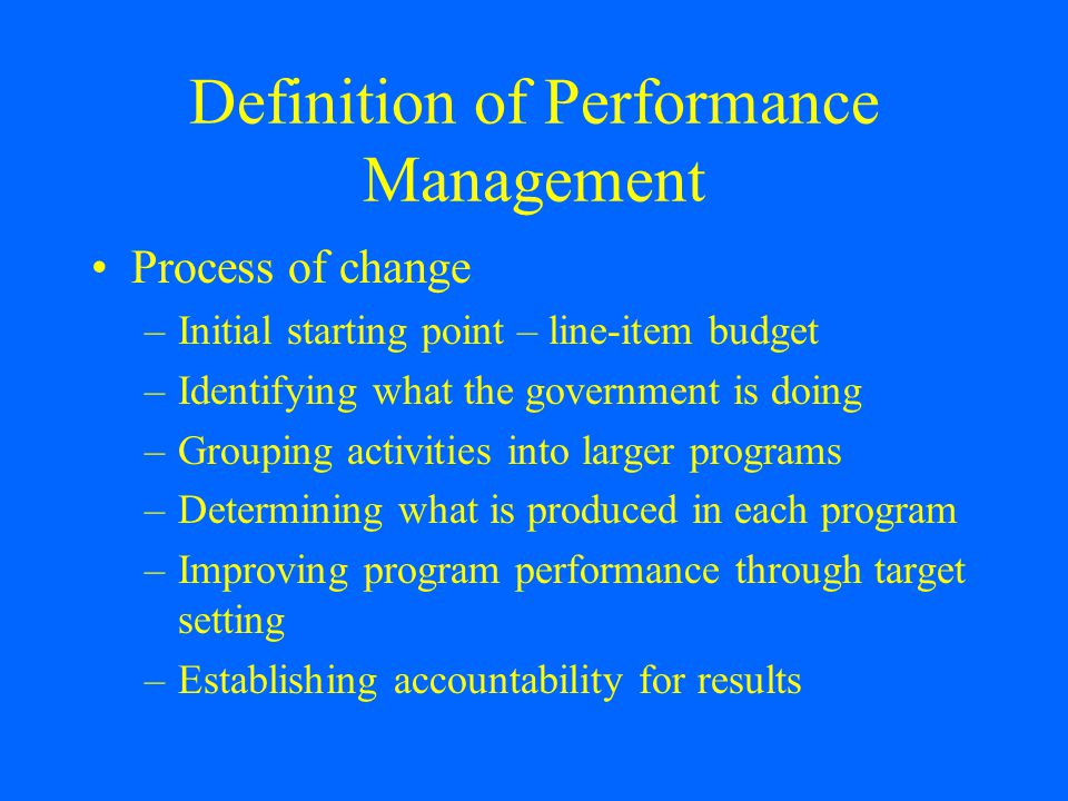 Definition of Performance Management Process of change –Initial starting point – line-item budget –Identifying what the government is doing –Grouping activities into larger programs –Determining what is produced in each program –Improving program performance through target setting –Establishing accountability for results