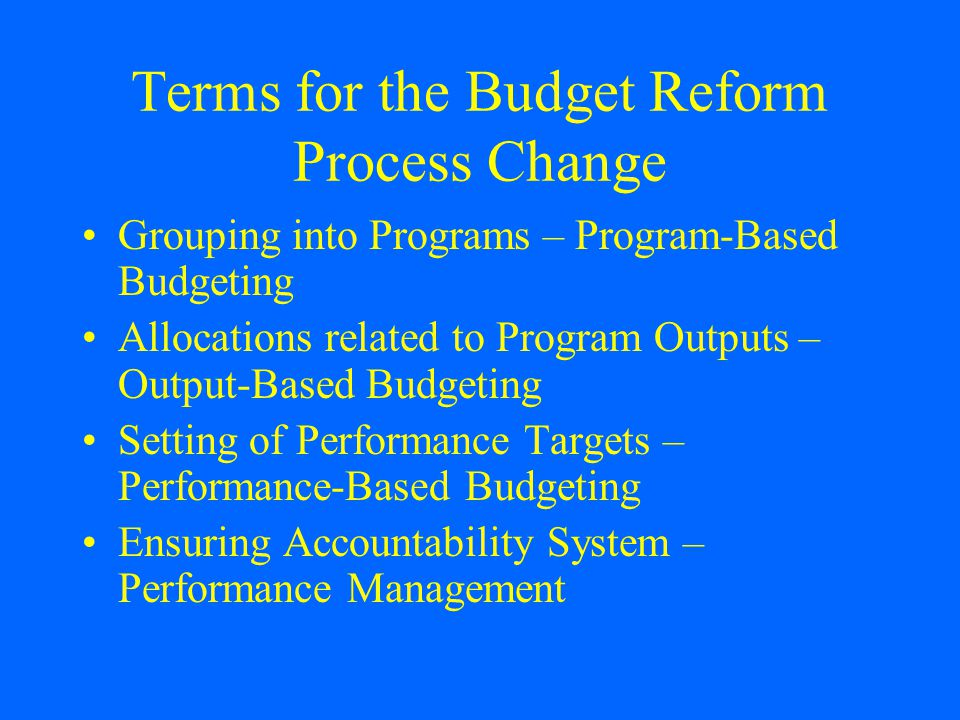 Terms for the Budget Reform Process Change Grouping into Programs – Program-Based Budgeting Allocations related to Program Outputs – Output-Based Budgeting Setting of Performance Targets – Performance-Based Budgeting Ensuring Accountability System – Performance Management