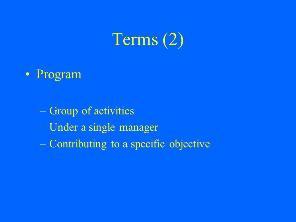 Terms (2) Program –Group of activities –Under a single manager –Contributing to a specific objective
