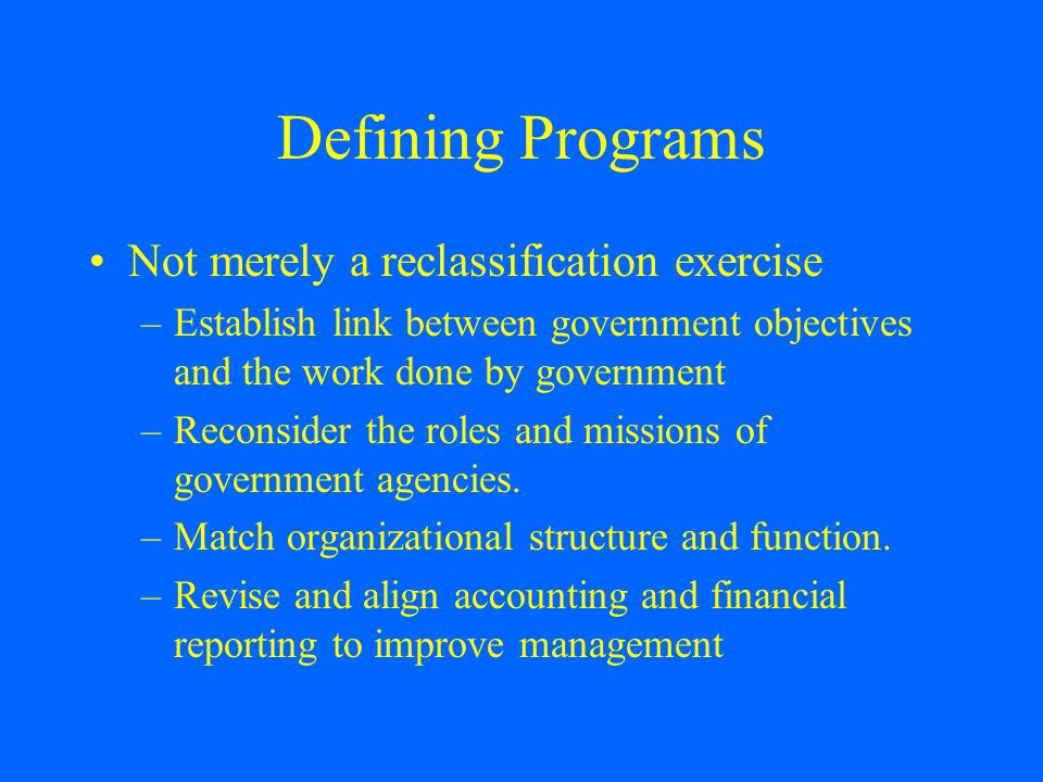 Defining Programs Not merely a reclassification exercise –Establish link between government objectives and the work done by government –Reconsider the roles and missions of government agencies.
