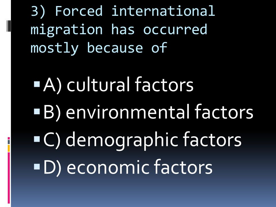 3) Forced international migration has occurred mostly because of  A) cultural factors  B) environmental factors  C) demographic factors  D) economic factors