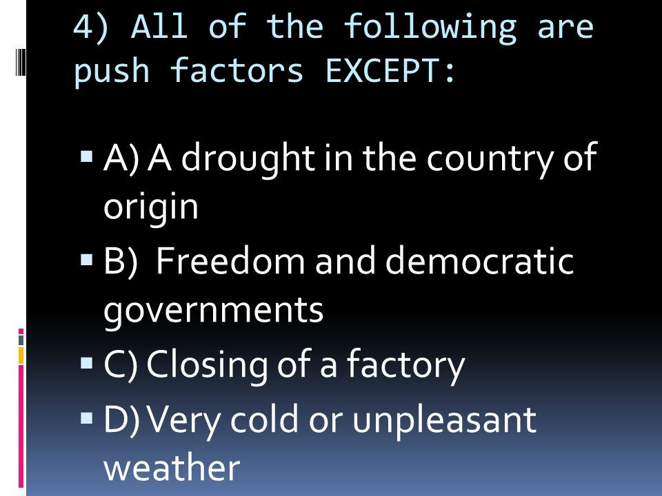 4) All of the following are push factors EXCEPT:  A) A drought in the country of origin  B) Freedom and democratic governments  C) Closing of a factory  D) Very cold or unpleasant weather