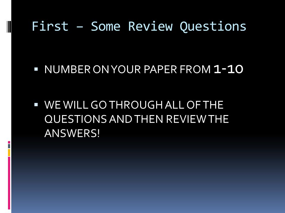 First – Some Review Questions  NUMBER ON YOUR PAPER FROM 1-10  WE WILL GO THROUGH ALL OF THE QUESTIONS AND THEN REVIEW THE ANSWERS!