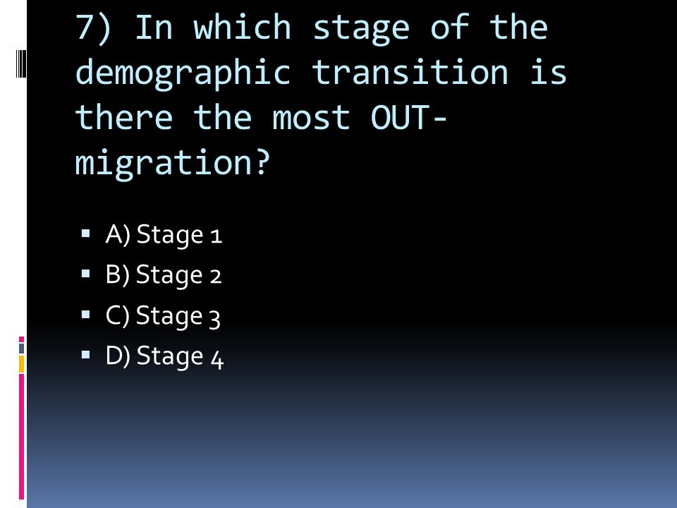 7) In which stage of the demographic transition is there the most OUT- migration.