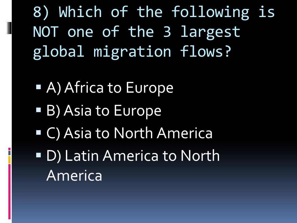 8) Which of the following is NOT one of the 3 largest global migration flows.