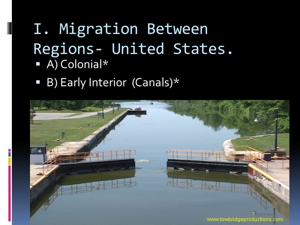 I. Migration Between Regions- United States.  A) Colonial*  B) Early Interior (Canals)*