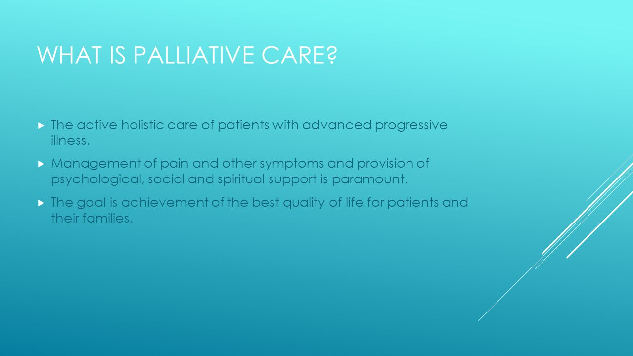WHAT IS PALLIATIVE CARE.  The active holistic care of patients with advanced progressive illness.