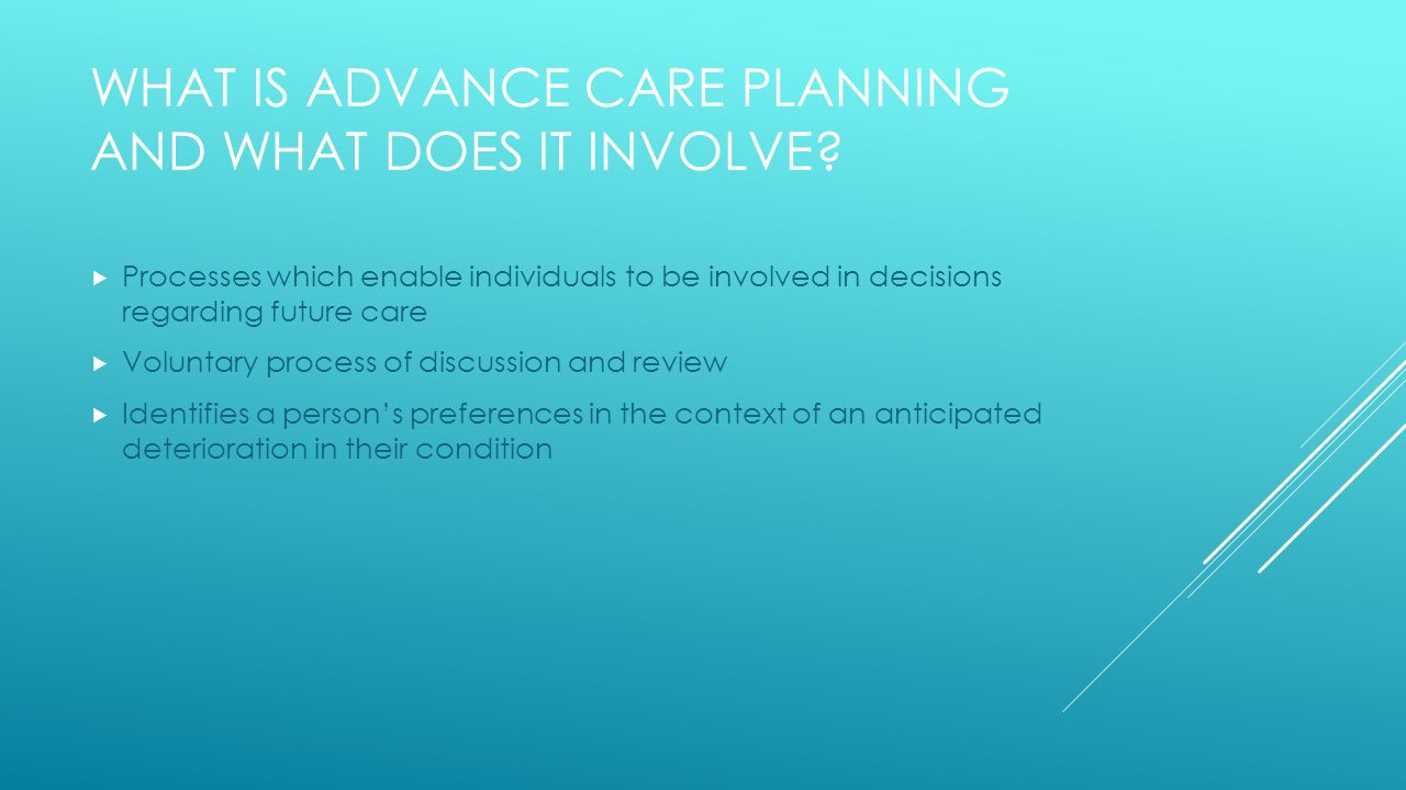 WHAT IS ADVANCE CARE PLANNING AND WHAT DOES IT INVOLVE.