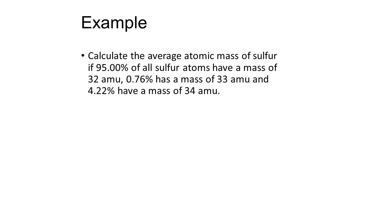 Example Calculate the average atomic mass of sulfur if 95.00% of all sulfur atoms have a mass of 32 amu, 0.76% has a mass of 33 amu and 4.22% have a mass of 34 amu.