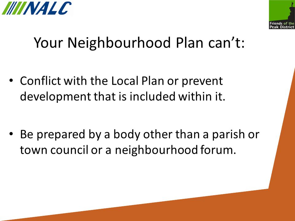 Your Neighbourhood Plan can't: Conflict with the Local Plan or prevent development that is included within it.