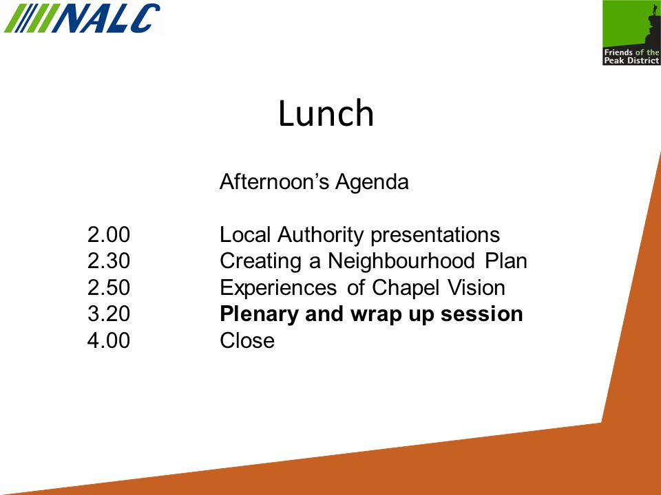 Lunch Afternoon's Agenda 2.00 Local Authority presentations 2.30Creating a Neighbourhood Plan 2.50Experiences of Chapel Vision 3.20Plenary and wrap up session 4.00Close