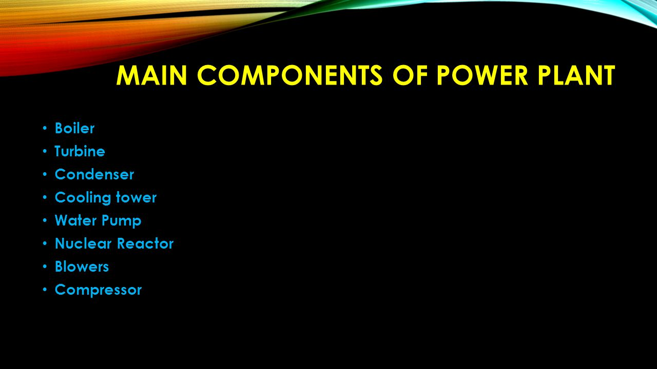 MAIN COMPONENTS OF POWER PLANT Boiler Turbine Condenser Cooling tower Water Pump Nuclear Reactor Blowers Compressor