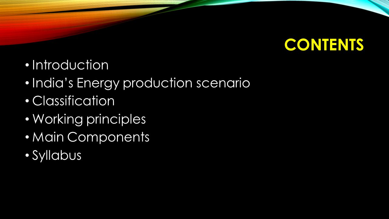 CONTENTS Introduction India's Energy production scenario Classification Working principles Main Components Syllabus