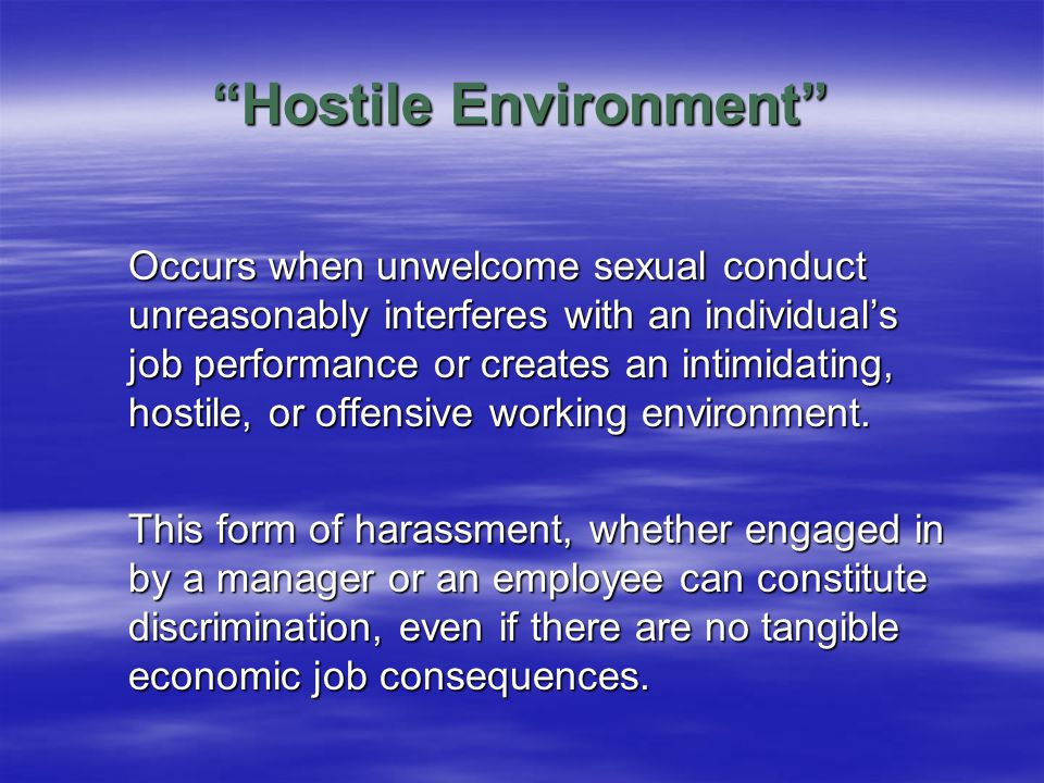 Hostile Environment Occurs when unwelcome sexual conduct unreasonably interferes with an individual's job performance or creates an intimidating, hostile, or offensive working environment.