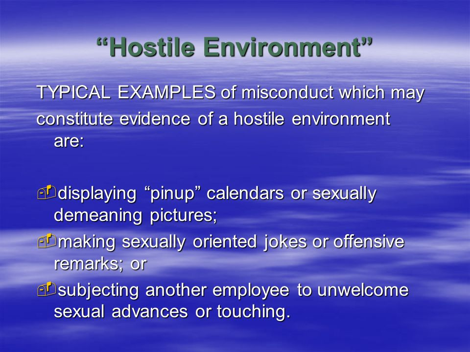 Hostile Environment TYPICAL EXAMPLES of misconduct which may constitute evidence of a hostile environment are:  displaying pinup calendars or sexually demeaning pictures;  making sexually oriented jokes or offensive remarks; or  subjecting another employee to unwelcome sexual advances or touching.