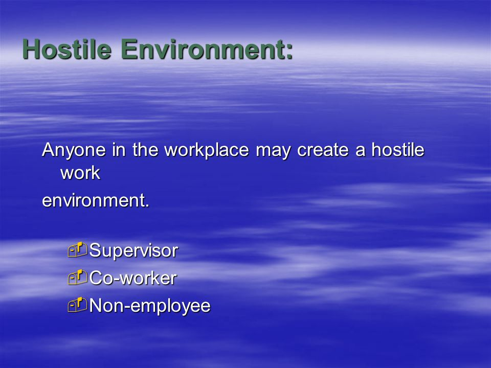 Hostile Environment: Anyone in the workplace may create a hostile work environment.