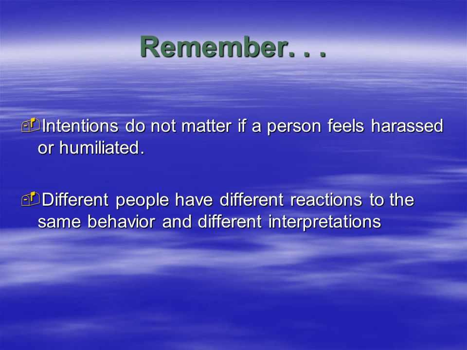 Remember...  Intentions do not matter if a person feels harassed or humiliated.