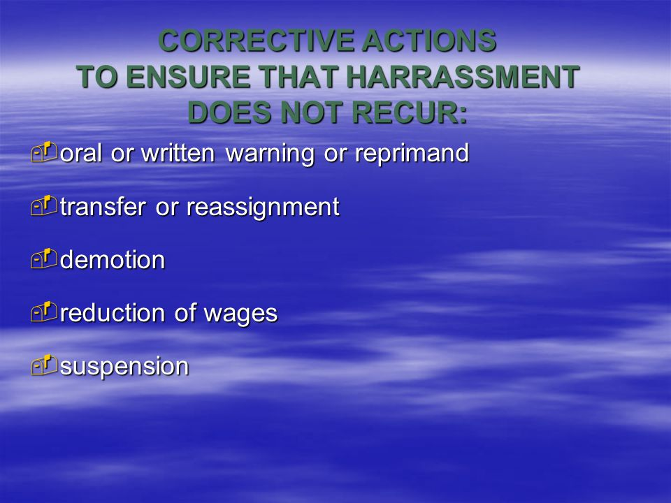 CORRECTIVE ACTIONS TO ENSURE THAT HARRASSMENT DOES NOT RECUR:  oral or written warning or reprimand  transfer or reassignment  demotion  reduction of wages  suspension