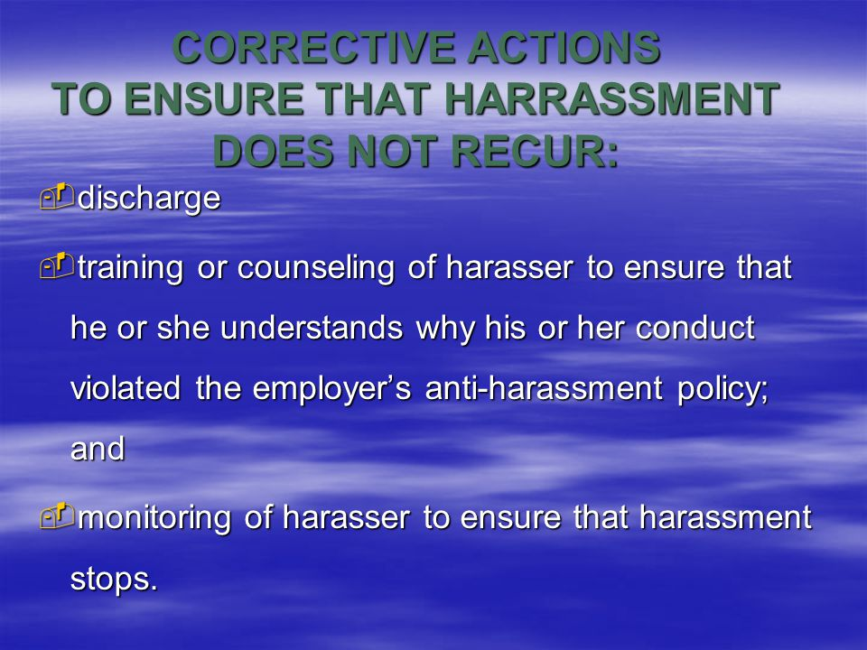 CORRECTIVE ACTIONS TO ENSURE THAT HARRASSMENT DOES NOT RECUR:  discharge  training or counseling of harasser to ensure that he or she understands why his or her conduct violated the employer's anti-harassment policy; and  monitoring of harasser to ensure that harassment stops.