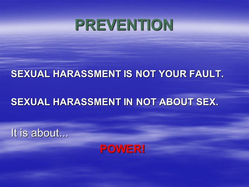 PREVENTION SEXUAL HARASSMENT IS NOT YOUR FAULT. SEXUAL HARASSMENT IN NOT ABOUT SEX.