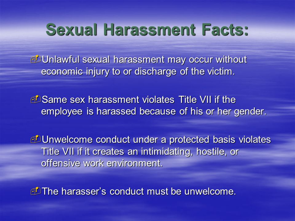 Sexual Harassment Facts:  Unlawful sexual harassment may occur without economic injury to or discharge of the victim.