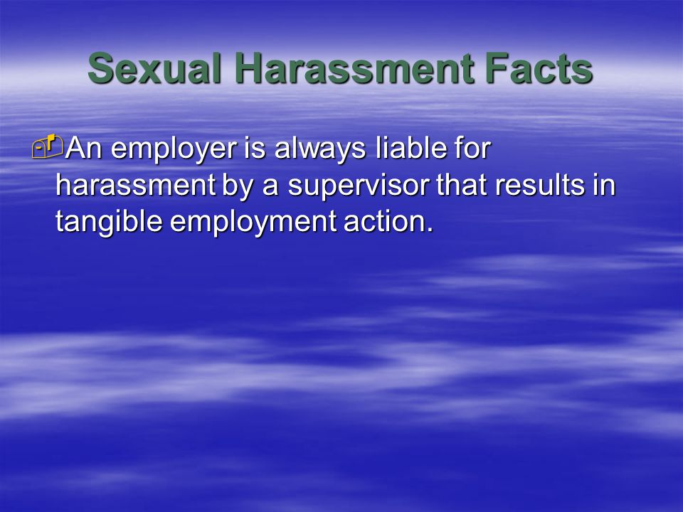 Sexual Harassment Facts  An employer is always liable for harassment by a supervisor that results in tangible employment action.