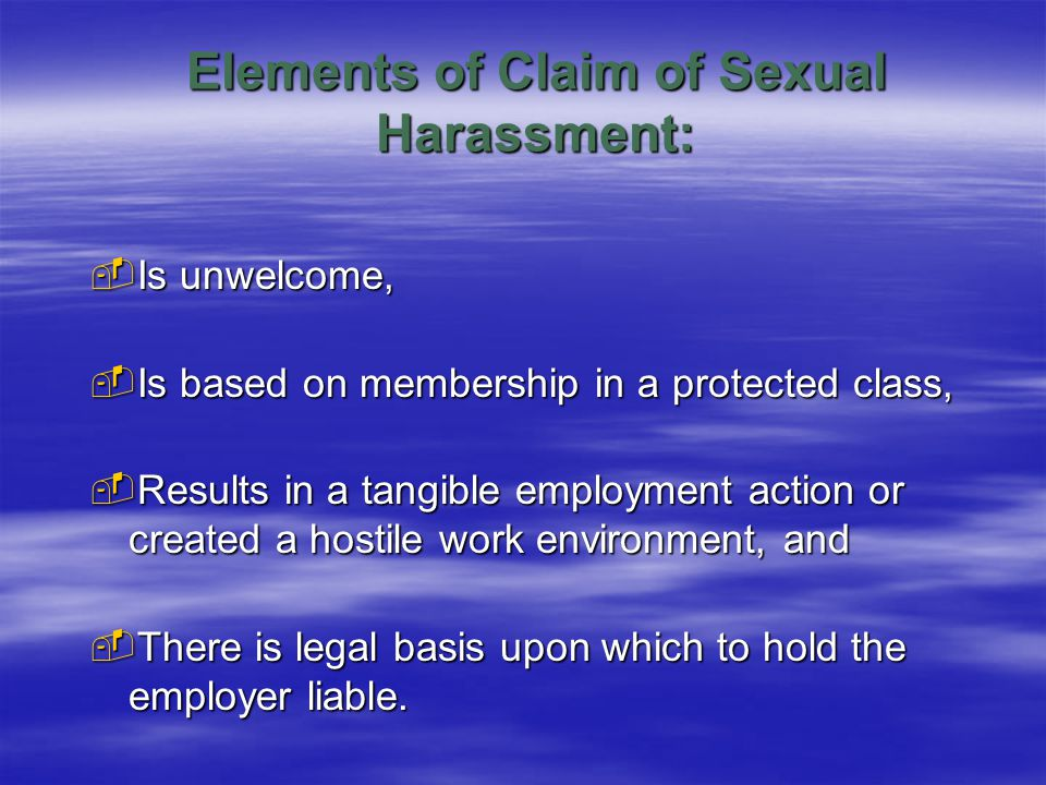 Elements of Claim of Sexual Harassment:  Is unwelcome,  Is based on membership in a protected class,  Results in a tangible employment action or created a hostile work environment, and  There is legal basis upon which to hold the employer liable.