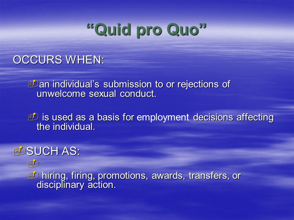 Quid pro Quo OCCURS WHEN:  an individual's submission to or rejections of unwelcome sexual conduct.