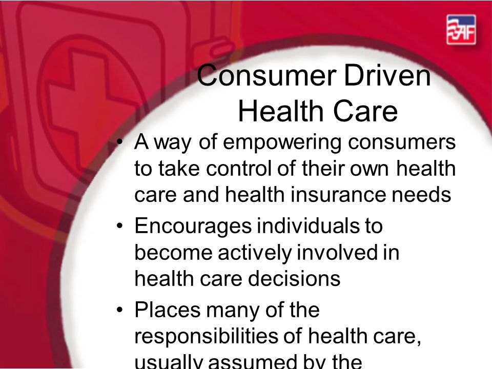 Consumer Driven Health Care A way of empowering consumers to take control of their own health care and health insurance needs Encourages individuals to become actively involved in health care decisions Places many of the responsibilities of health care, usually assumed by the employer, back on the individual
