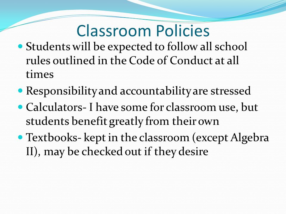 Classroom Policies Students will be expected to follow all school rules outlined in the Code of Conduct at all times Responsibility and accountability are stressed Calculators- I have some for classroom use, but students benefit greatly from their own Textbooks- kept in the classroom (except Algebra II), may be checked out if they desire