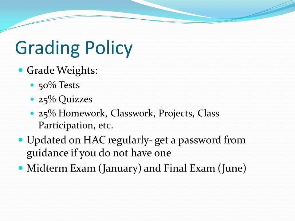 Grading Policy Grade Weights: 50% Tests 25% Quizzes 25% Homework, Classwork, Projects, Class Participation, etc.