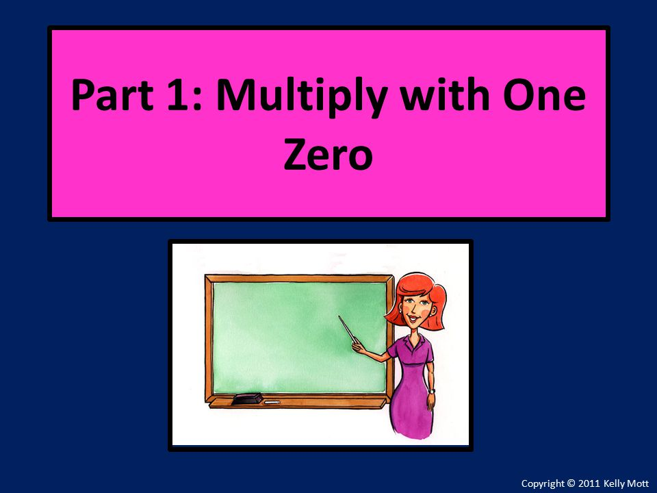 Copyright © 2011 Kelly Mott Part 1: Multiply with One Zero