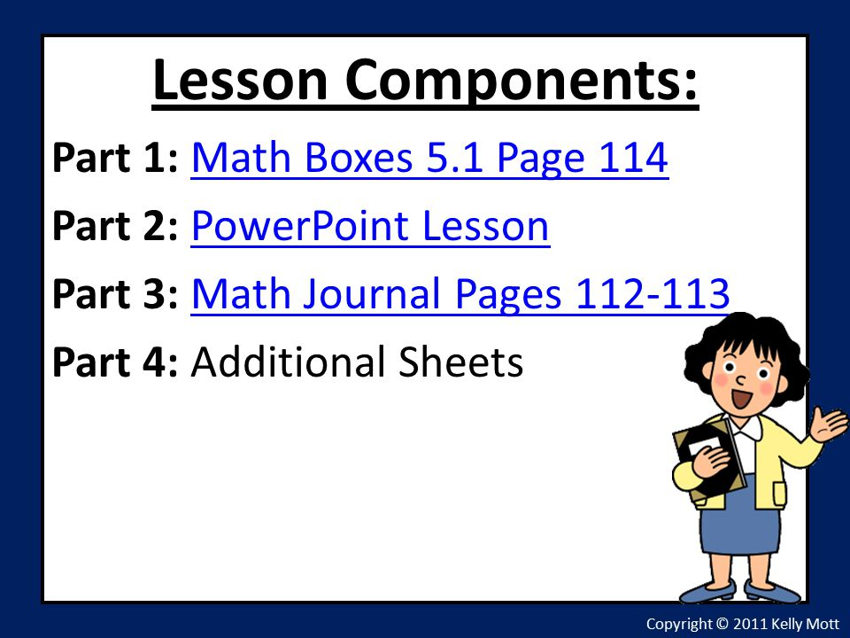 Lesson Components: Part 1: Math Boxes 5.1 Page 114Math Boxes 5.1 Page 114 Part 2: PowerPoint LessonPowerPoint Lesson Part 3: Math Journal Pages Math Journal Pages Part 4: Additional Sheets Copyright © 2011 Kelly Mott