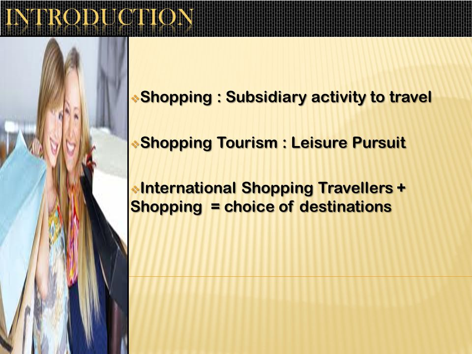  Shopping : Subsidiary activity to travel  Shopping Tourism : Leisure Pursuit  International Shopping Travellers + Shopping = choice of destinations